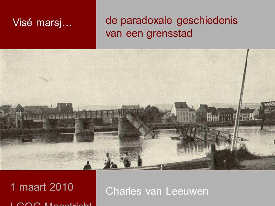 .. de paradoxale geschiedenis van een grensstad Visé marsj… 1 maart 2010 LGOG Maastricht Charles van Leeuwen