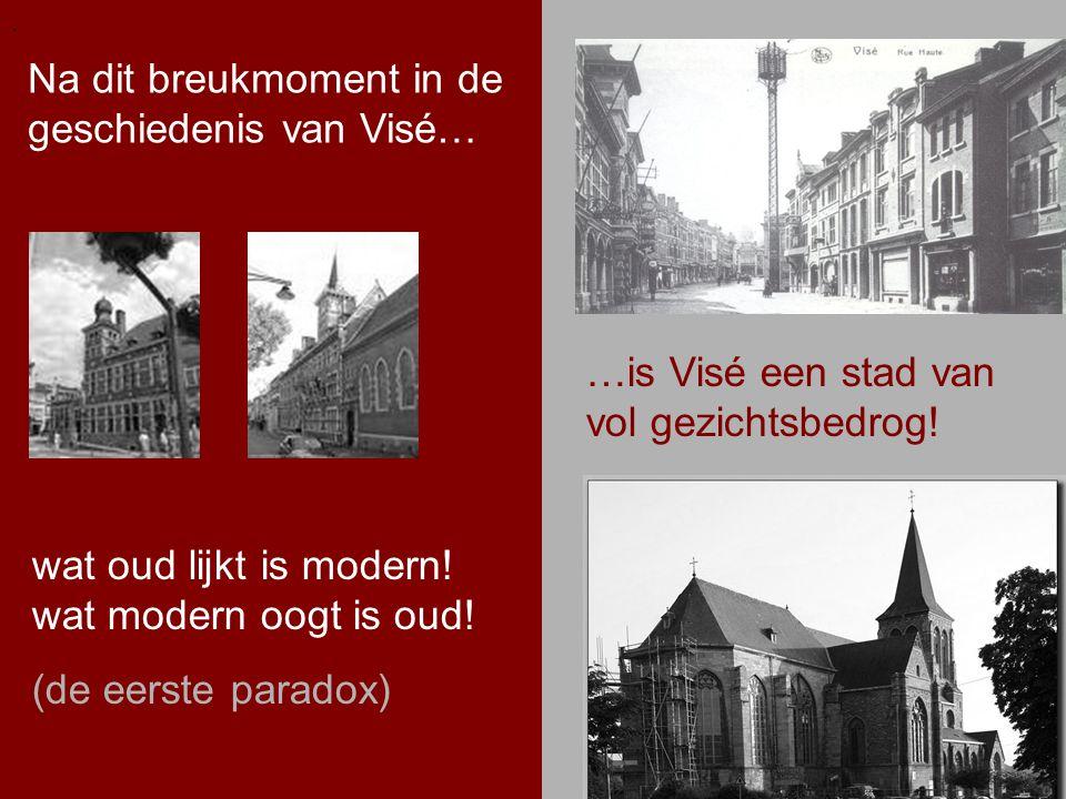 .. Na dit breukmoment in de geschiedenis van Visé…. …is Visé een stad van vol gezichtsbedrog! wat oud lijkt is modern! wat modern oogt is oud! (de eer