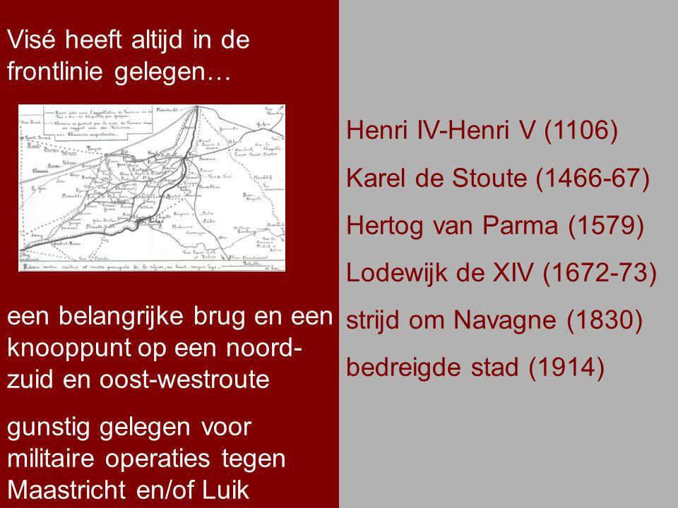 .. Visé heeft altijd in de frontlinie gelegen…. Henri IV-Henri V (1106) Karel de Stoute (1466-67) Hertog van Parma (1579) Lodewijk de XIV (1672-73) st