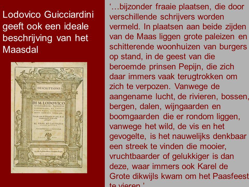 .. Lodovico Guicciardini geeft ook een ideale beschrijving van het Maasdal. '…bijzonder fraaie plaatsen, die door verschillende schrijvers worden verm