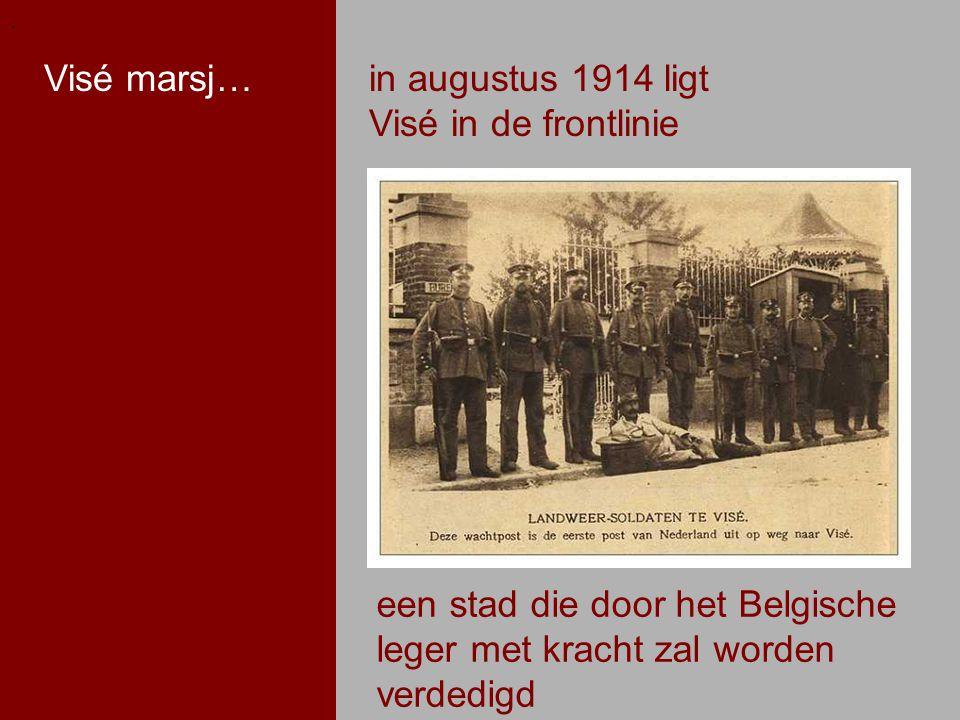 .. in augustus 1914 ligt Visé in de frontlinie Visé marsj… een stad die door het Belgische leger met kracht zal worden verdedigd