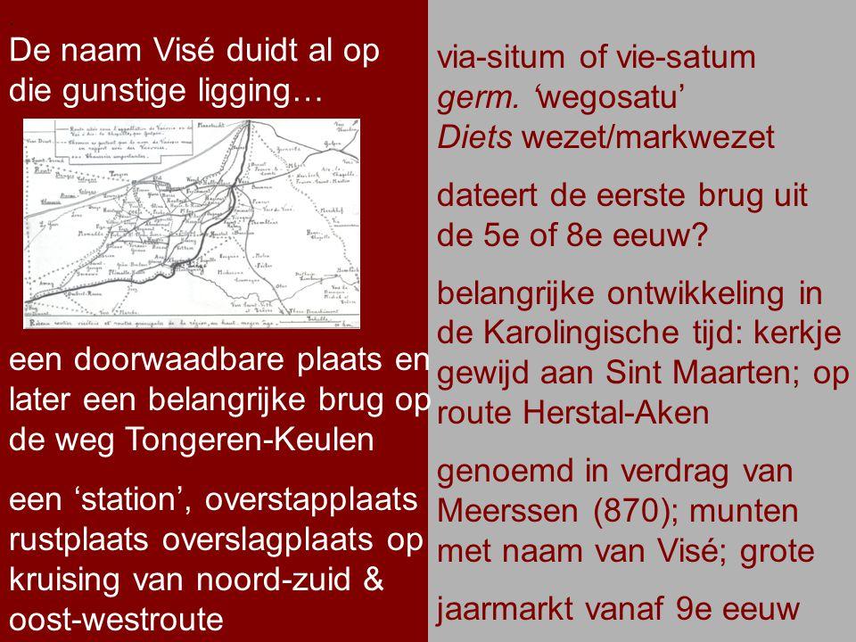 .. De naam Visé duidt al op die gunstige ligging…. via-situm of vie-satum germ. 'wegosatu' Diets wezet/markwezet dateert de eerste brug uit de 5e of 8