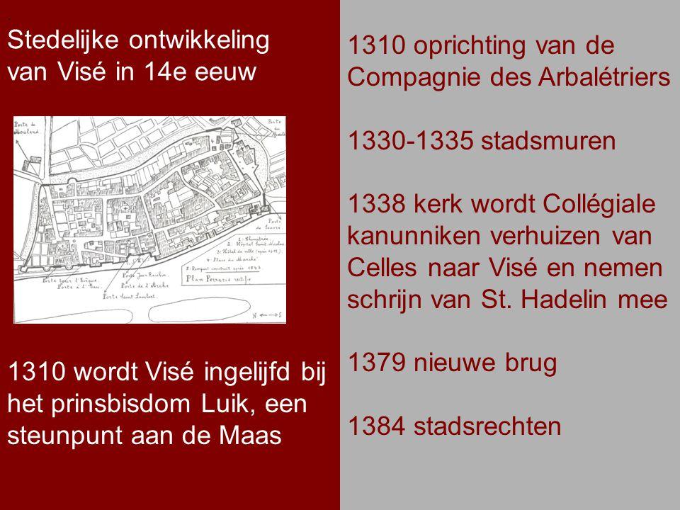 .. Stedelijke ontwikkeling van Visé in 14e eeuw. 1310 oprichting van de Compagnie des Arbalétriers 1330-1335 stadsmuren 1338 kerk wordt Collégiale kan