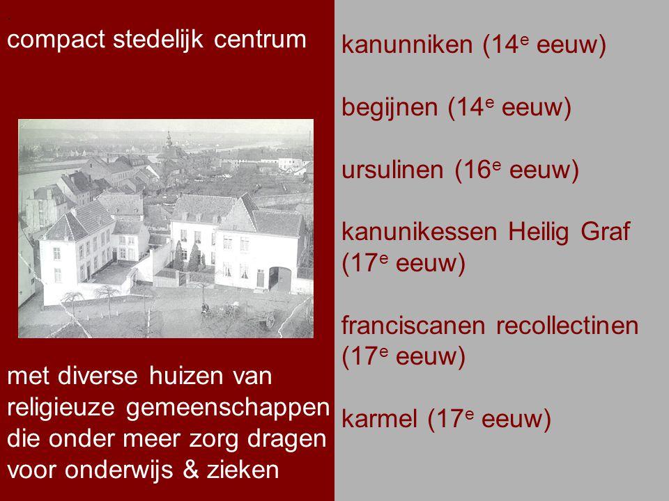 .. compact stedelijk centrum. kanunniken (14 e eeuw) begijnen (14 e eeuw) ursulinen (16 e eeuw) kanunikessen Heilig Graf (17 e eeuw) franciscanen reco