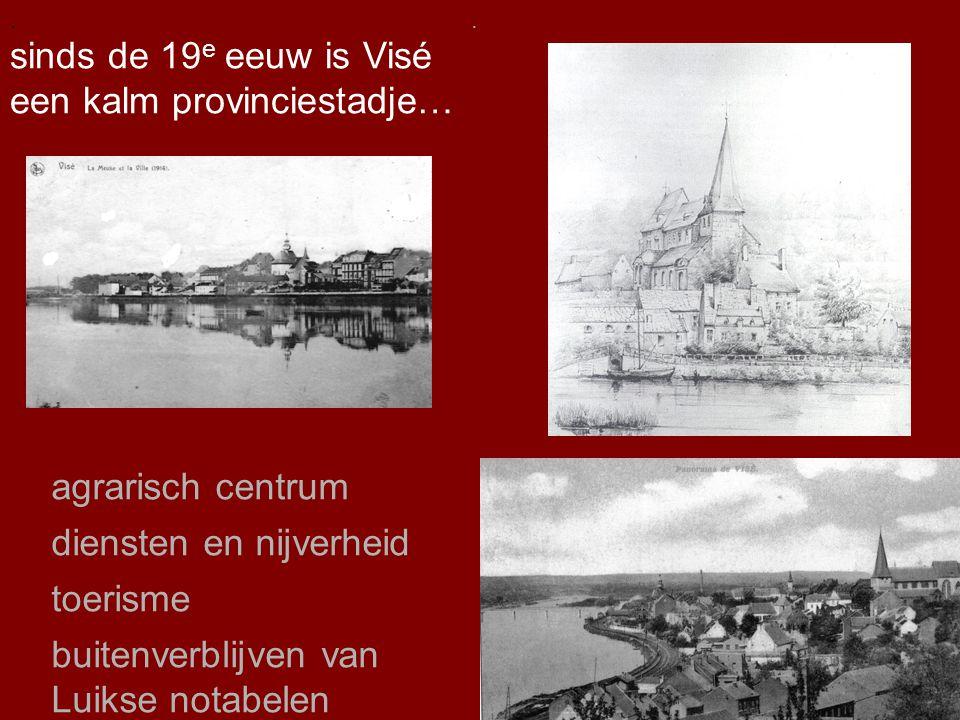 .. sinds de 19 e eeuw is Visé een kalm provinciestadje…. agrarisch centrum diensten en nijverheid toerisme buitenverblijven van Luikse notabelen