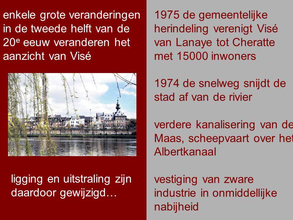 .. enkele grote veranderingen in de tweede helft van de 20 e eeuw veranderen het aanzicht van Visé. 1975 de gemeentelijke herindeling verenigt Visé va