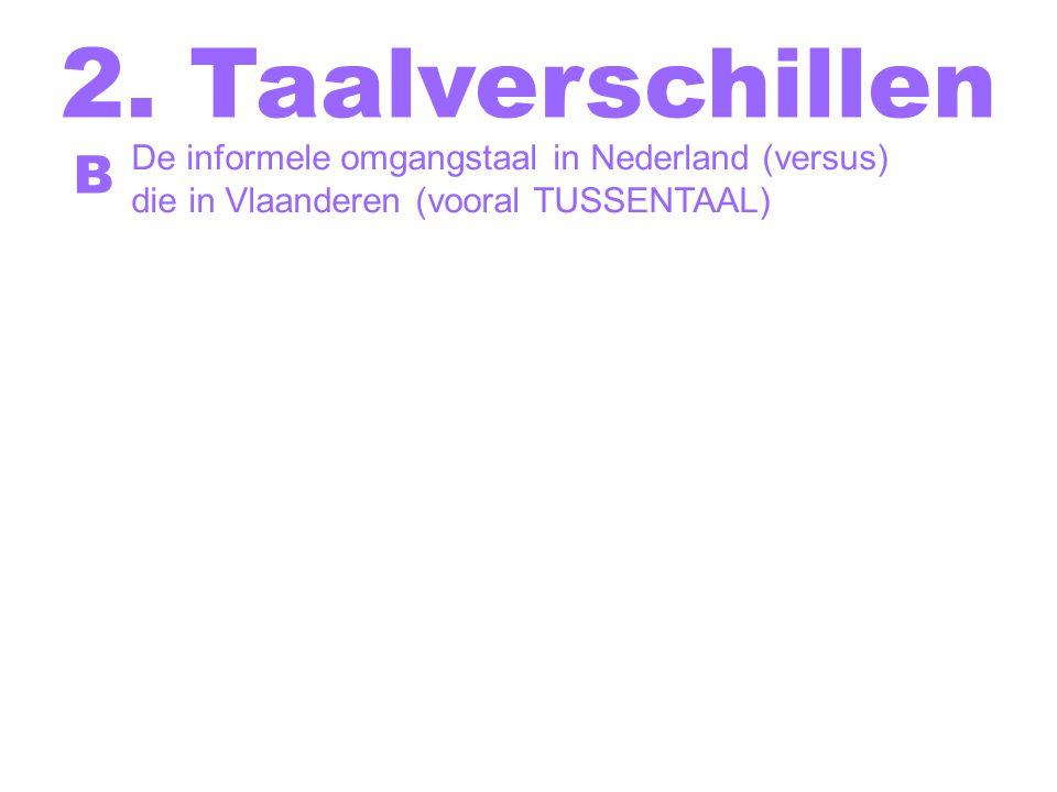 2. Taalverschillen De informele omgangstaal in Nederland (versus) die in Vlaanderen (vooral TUSSENTAAL) B