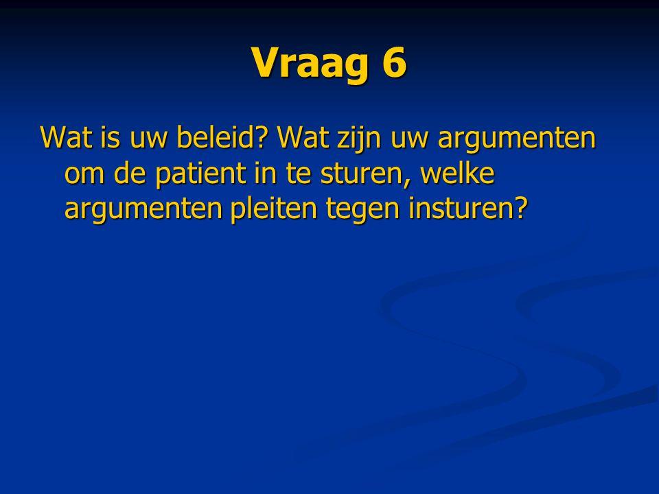 Vraag 6 Wat is uw beleid? Wat zijn uw argumenten om de patient in te sturen, welke argumenten pleiten tegen insturen?