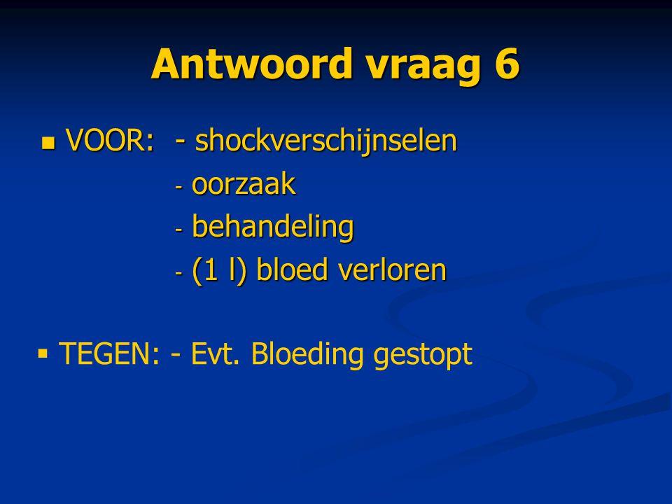 Antwoord vraag 6 VOOR:- shockverschijnselen VOOR:- shockverschijnselen - oorzaak - behandeling - (1 l) bloed verloren  TEGEN: - Evt. Bloeding gestopt