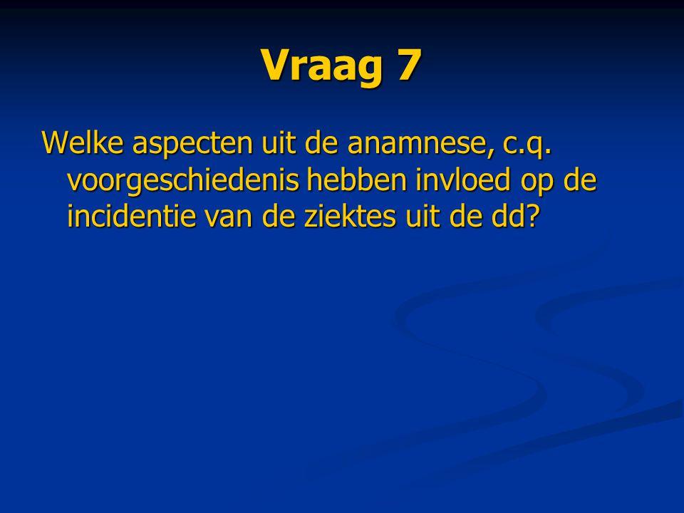 Vraag 7 Welke aspecten uit de anamnese, c.q. voorgeschiedenis hebben invloed op de incidentie van de ziektes uit de dd?