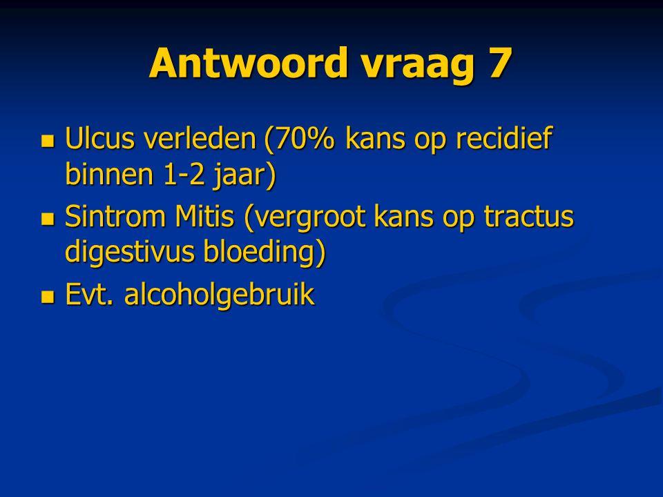 Antwoord vraag 7 Ulcus verleden (70% kans op recidief binnen 1-2 jaar) Ulcus verleden (70% kans op recidief binnen 1-2 jaar) Sintrom Mitis (vergroot k