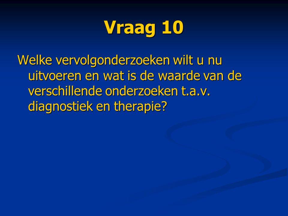 Vraag 10 Welke vervolgonderzoeken wilt u nu uitvoeren en wat is de waarde van de verschillende onderzoeken t.a.v. diagnostiek en therapie?