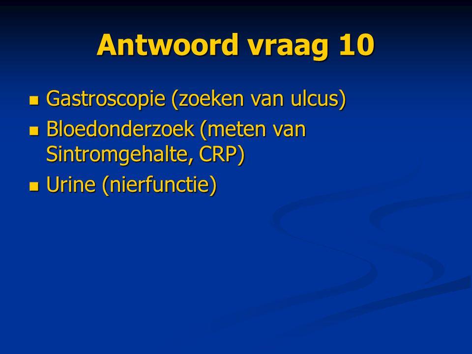 Antwoord vraag 10 Gastroscopie (zoeken van ulcus) Gastroscopie (zoeken van ulcus) Bloedonderzoek (meten van Sintromgehalte, CRP) Bloedonderzoek (meten
