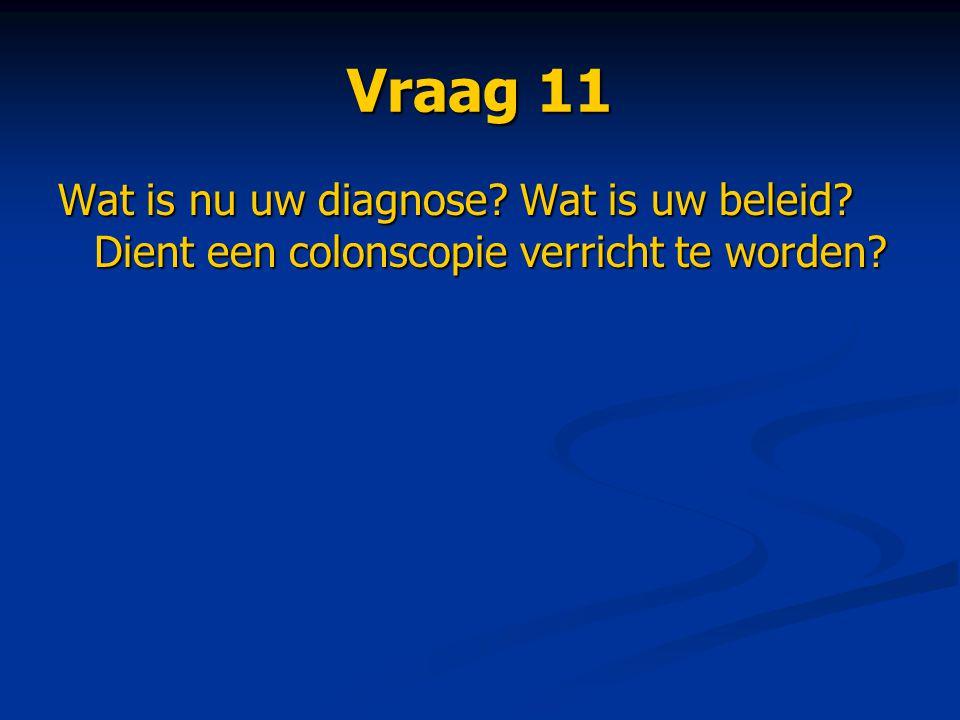 Vraag 11 Wat is nu uw diagnose? Wat is uw beleid? Dient een colonscopie verricht te worden?
