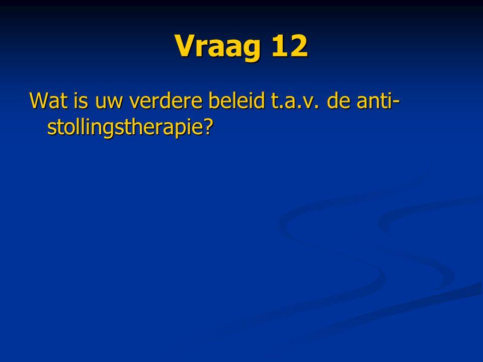 Vraag 12 Wat is uw verdere beleid t.a.v. de anti- stollingstherapie?