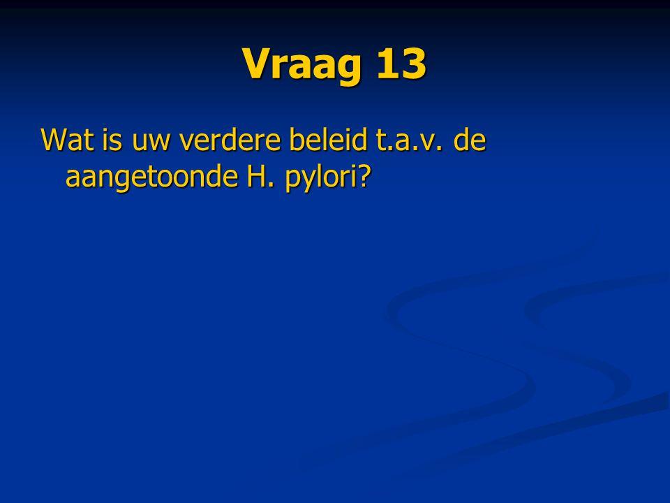 Vraag 13 Wat is uw verdere beleid t.a.v. de aangetoonde H. pylori?