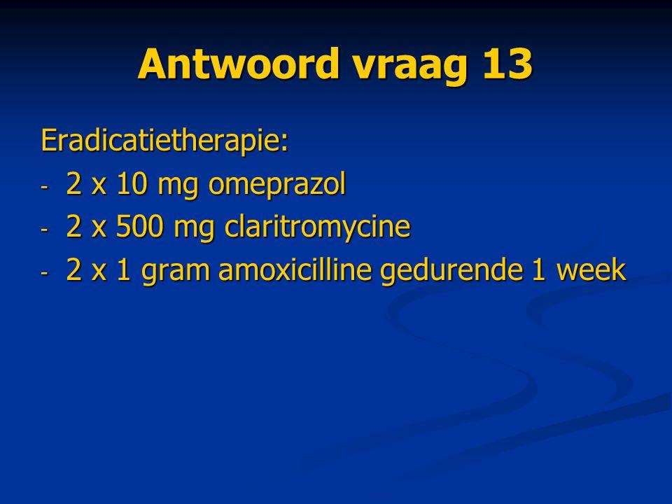 Antwoord vraag 13 Eradicatietherapie: - 2 x 10 mg omeprazol - 2 x 500 mg claritromycine - 2 x 1 gram amoxicilline gedurende 1 week