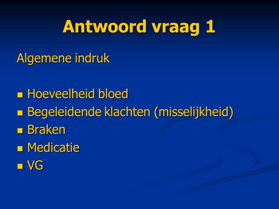 Antwoord vraag 1 Algemene indruk Hoeveelheid bloed Hoeveelheid bloed Begeleidende klachten (misselijkheid) Begeleidende klachten (misselijkheid) Brake