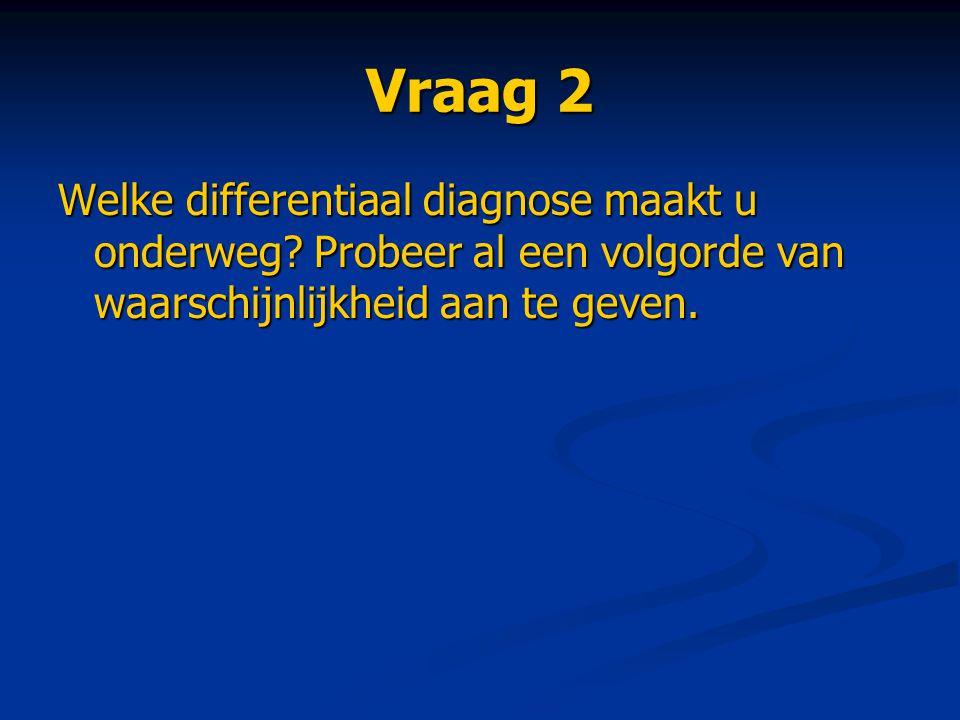Vraag 2 Welke differentiaal diagnose maakt u onderweg? Probeer al een volgorde van waarschijnlijkheid aan te geven.