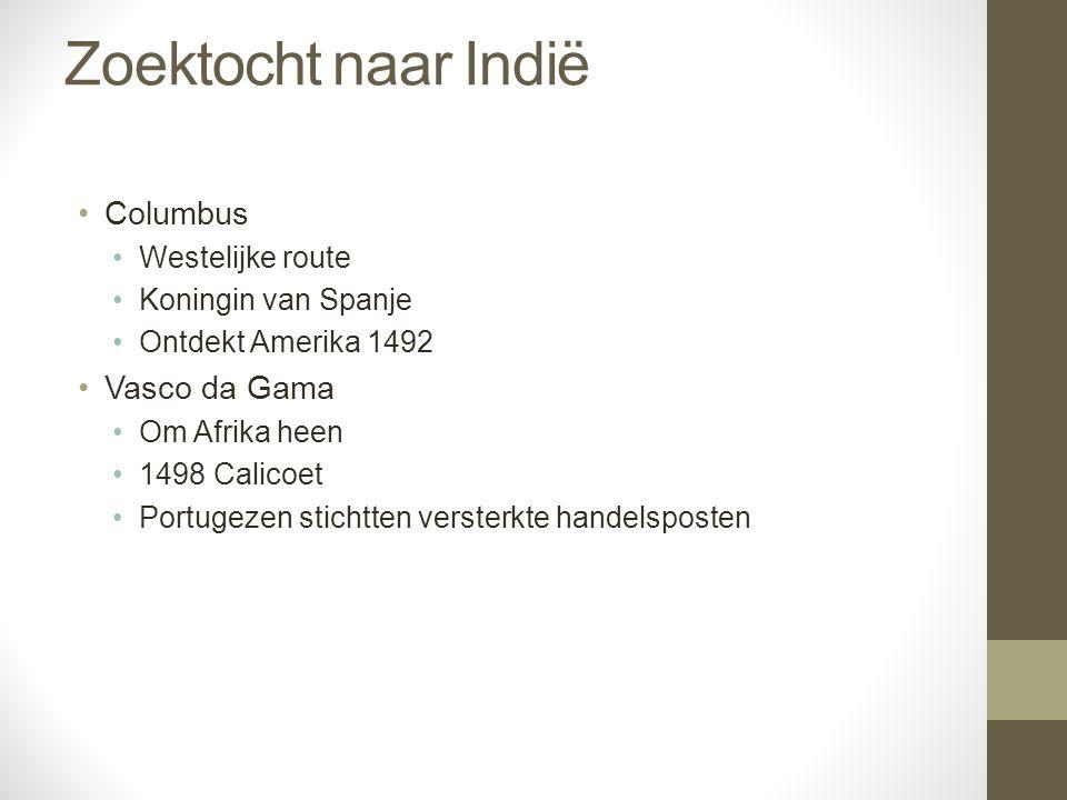 Zoektocht naar Indië Columbus Westelijke route Koningin van Spanje Ontdekt Amerika 1492 Vasco da Gama Om Afrika heen 1498 Calicoet Portugezen stichtte