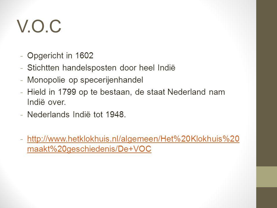 V.O.C -Opgericht in 1602 -Stichtten handelsposten door heel Indië -Monopolie op specerijenhandel -Hield in 1799 op te bestaan, de staat Nederland nam