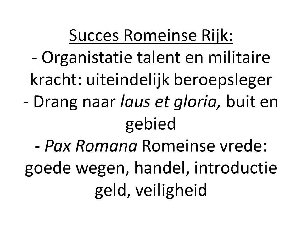 Succes Romeinse Rijk: - Organistatie talent en militaire kracht: uiteindelijk beroepsleger - Drang naar laus et gloria, buit en gebied - Pax Romana Ro