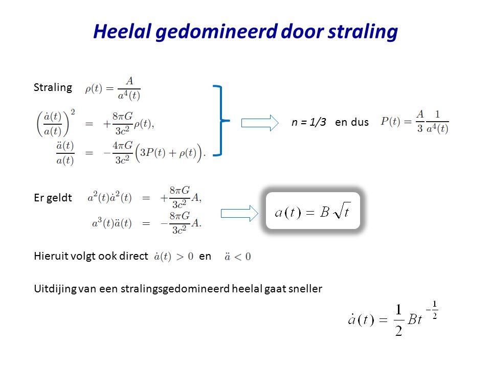 Heelal gedomineerd door straling n = 1/3 en dus Er geldt Hieruit volgt ook direct en Straling Uitdijing van een stralingsgedomineerd heelal gaat snell