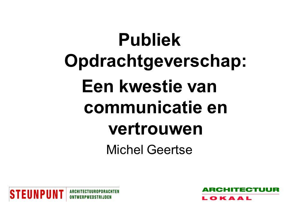 Publiek Opdrachtgeverschap: Een kwestie van communicatie en vertrouwen Michel Geertse