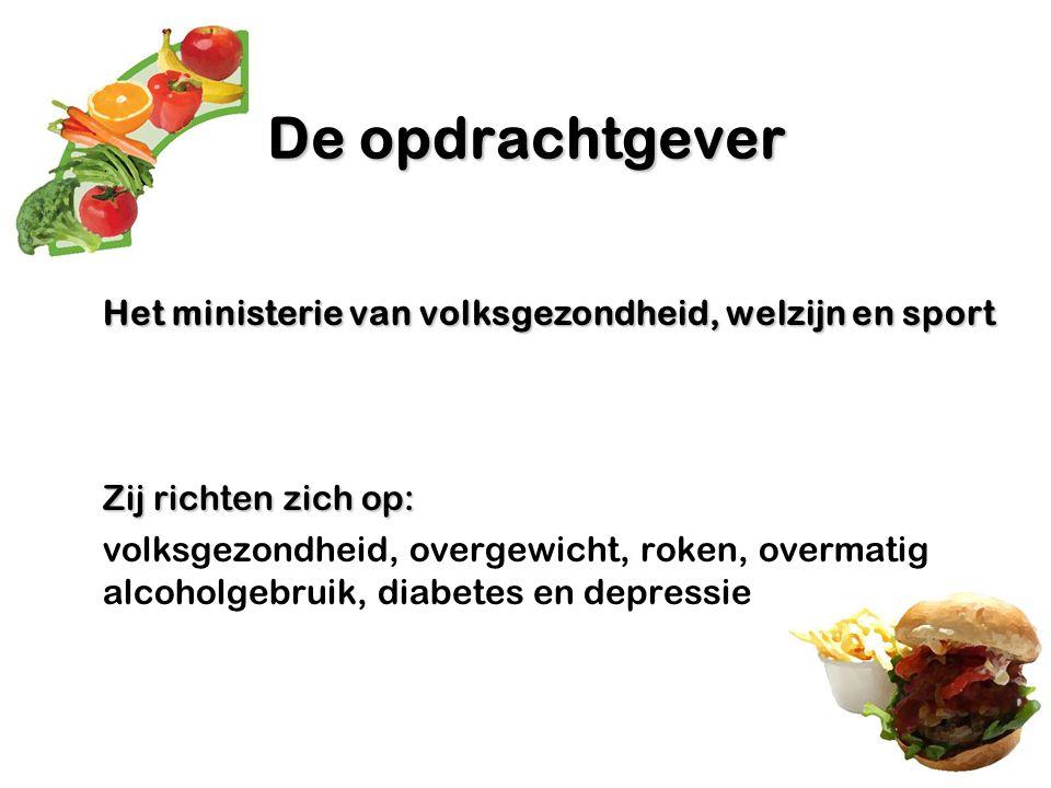 De opdrachtgever Het ministerie van volksgezondheid, welzijn en sport Zij richten zich op: volksgezondheid, overgewicht, roken, overmatig alcoholgebru