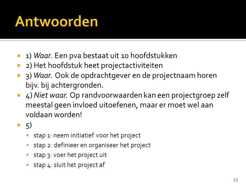  1) Waar. Een pva bestaat uit 10 hoofdstukken  2) Het hoofdstuk heet projectactiviteiten  3) Waar. Ook de opdrachtgever en de projectnaam horen bij