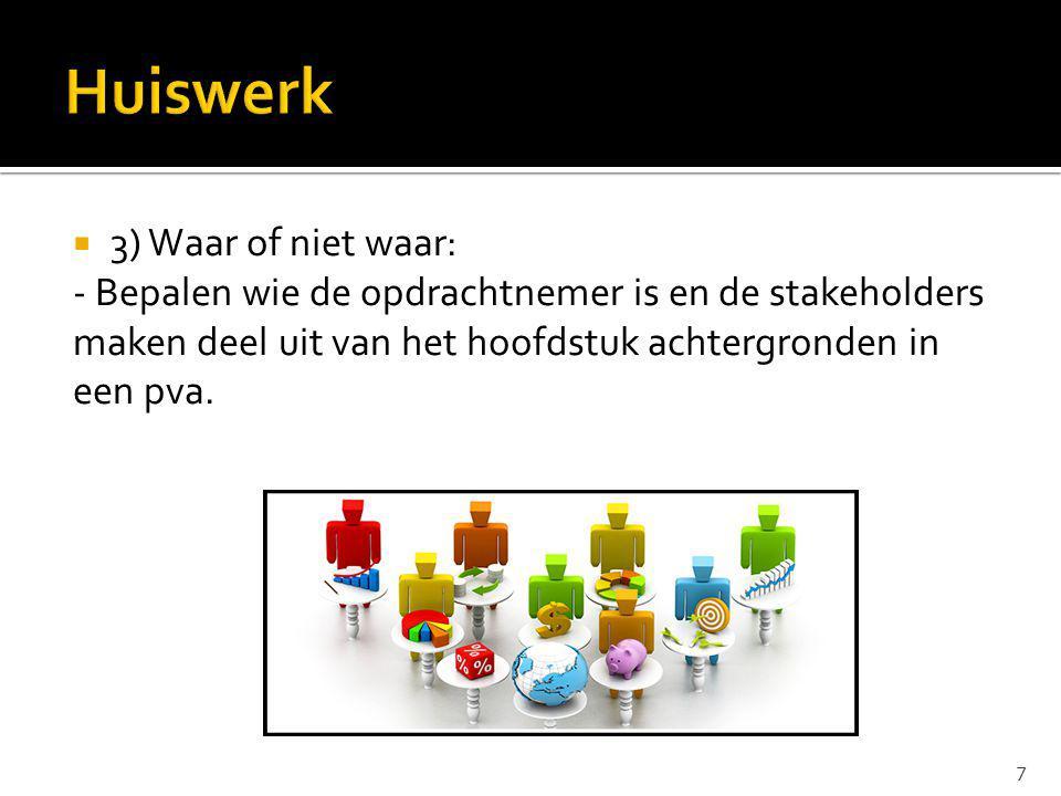  3) Waar of niet waar: - Bepalen wie de opdrachtnemer is en de stakeholders maken deel uit van het hoofdstuk achtergronden in een pva. 7