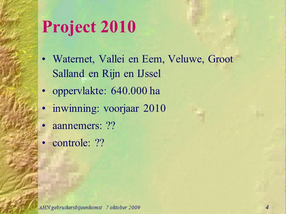 AHN gebruikersbijeenkomst 7 oktober 2009 4 Project 2010 Waternet, Vallei en Eem, Veluwe, Groot Salland en Rijn en IJssel oppervlakte: 640.000 ha inwinning: voorjaar 2010 aannemers: ?.
