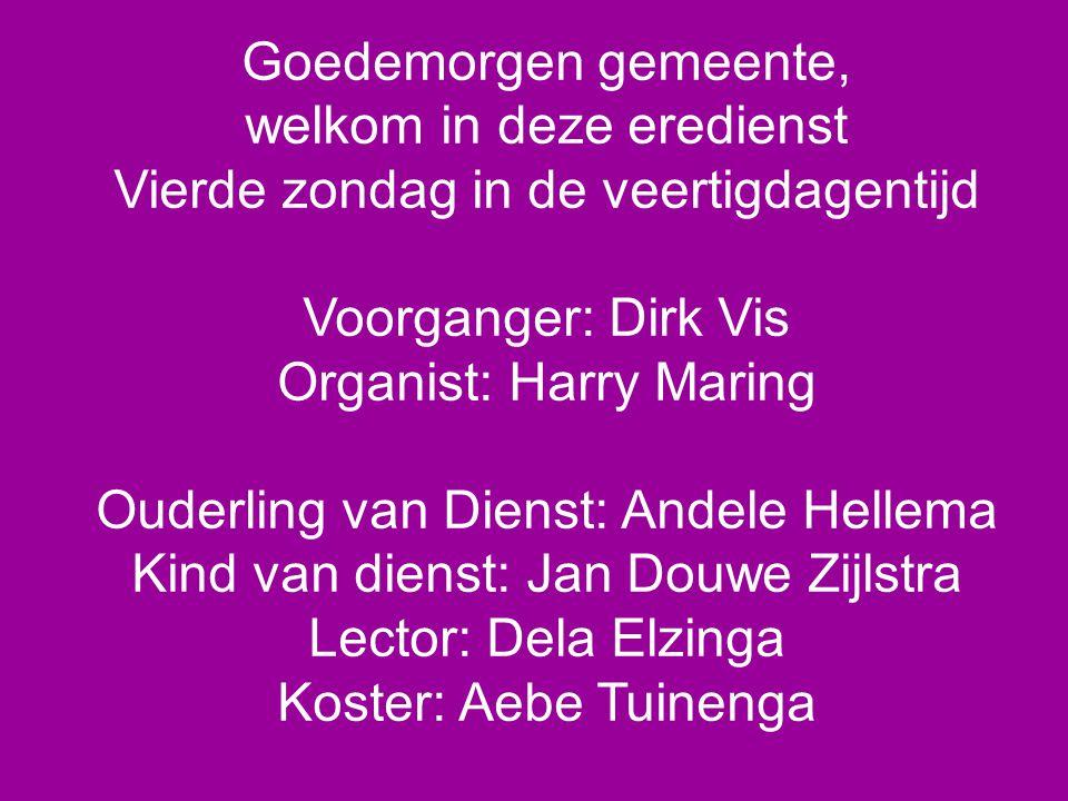 Goedemorgen gemeente, welkom in deze eredienst Vierde zondag in de veertigdagentijd Voorganger: Dirk Vis Organist: Harry Maring Ouderling van Dienst:
