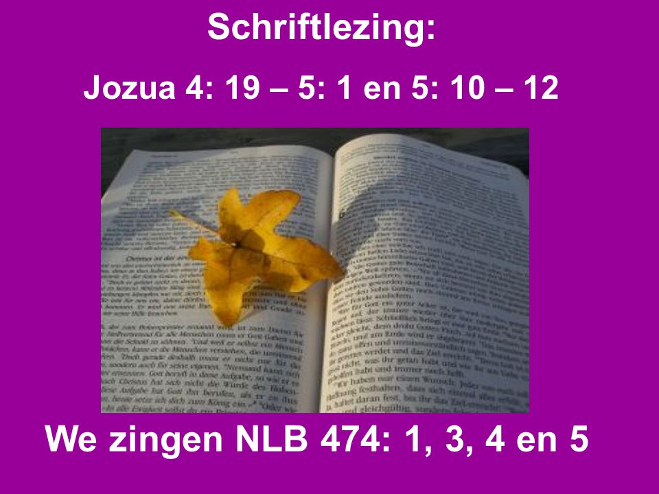 Schriftlezing: Jozua 4: 19 – 5: 1 en 5: 10 – 12 We zingen NLB 474: 1, 3, 4 en 5