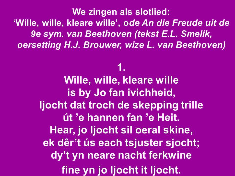 We zingen als slotlied: 'Wille, wille, kleare wille', ode An die Freude uit de 9e sym. van Beethoven (tekst E.L. Smelik, oersetting H.J. Brouwer, wize