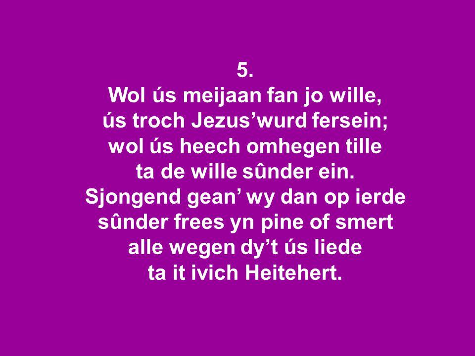 5. Wol ús meijaan fan jo wille, ús troch Jezus'wurd fersein; wol ús heech omhegen tille ta de wille sûnder ein. Sjongend gean' wy dan op ierde sûnder