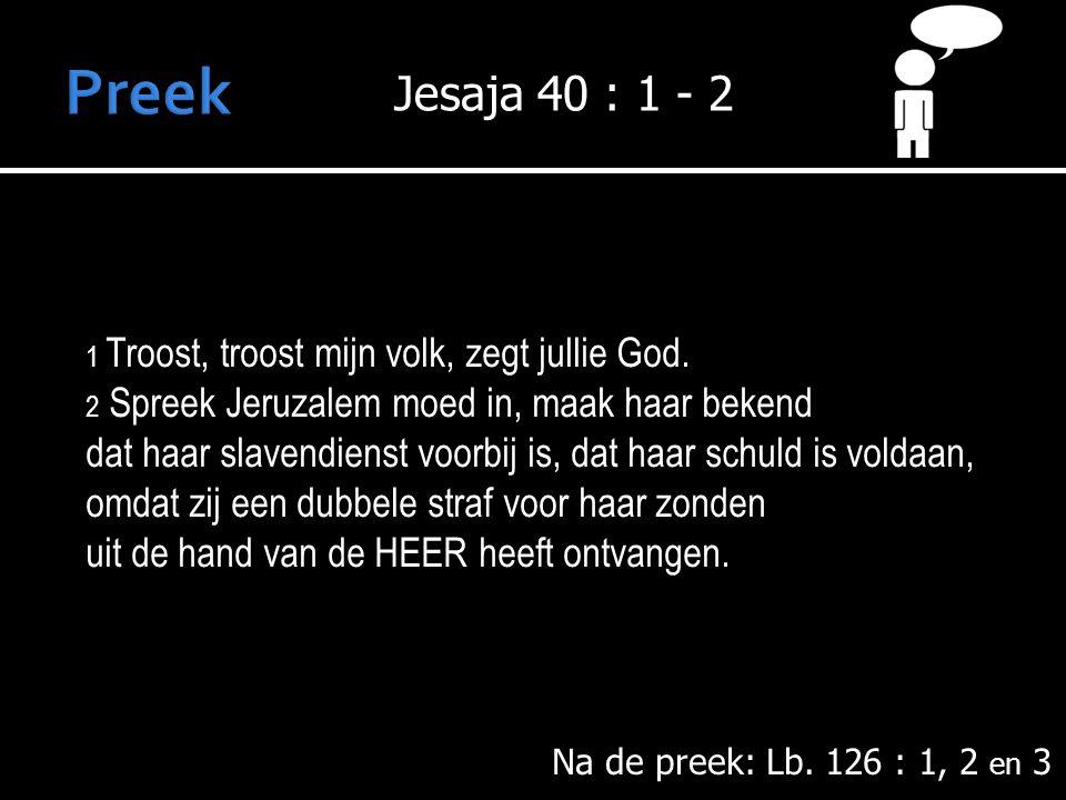 Na de preek: Lb.126 : 1, 2 en 3 1 Troost, troost mijn volk, zegt jullie God.