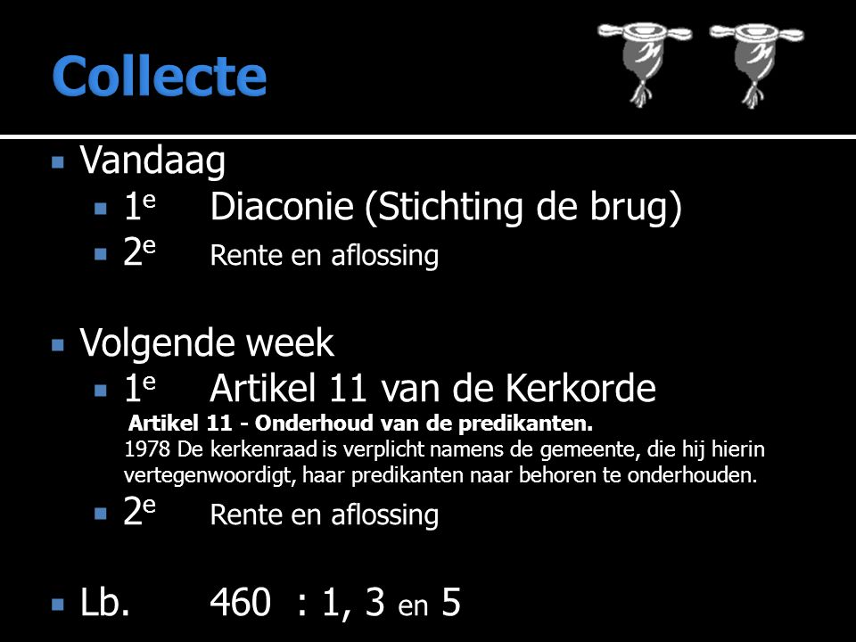  Vandaag  1 e Diaconie (Stichting de brug)  2 e Rente en aflossing  Volgende week  1 e Artikel 11 van de Kerkorde Artikel 11 - Onderhoud van de predikanten.