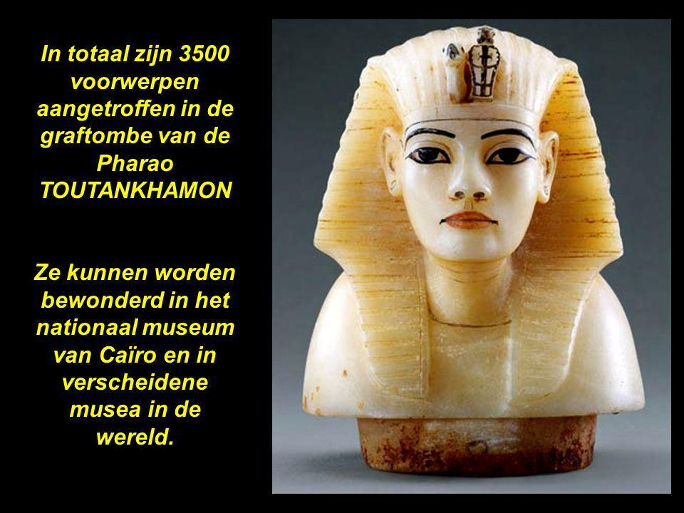 In totaal zijn 3500 voorwerpen aangetroffen in de graftombe van de Pharao TOUTANKHAMON Ze kunnen worden bewonderd in het nationaal museum van Caïro en in verscheidene musea in de wereld.