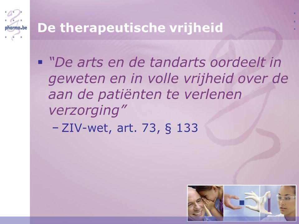 De therapeutische vrijheid  De arts en de tandarts oordeelt in geweten en in volle vrijheid over de aan de patiënten te verlenen verzorging − ZIV-wet, art.