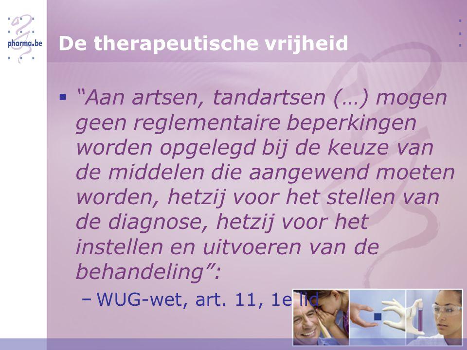 De therapeutische vrijheid  Aan artsen, tandartsen (…) mogen geen reglementaire beperkingen worden opgelegd bij de keuze van de middelen die aangewend moeten worden, hetzij voor het stellen van de diagnose, hetzij voor het instellen en uitvoeren van de behandeling : − WUG-wet, art.
