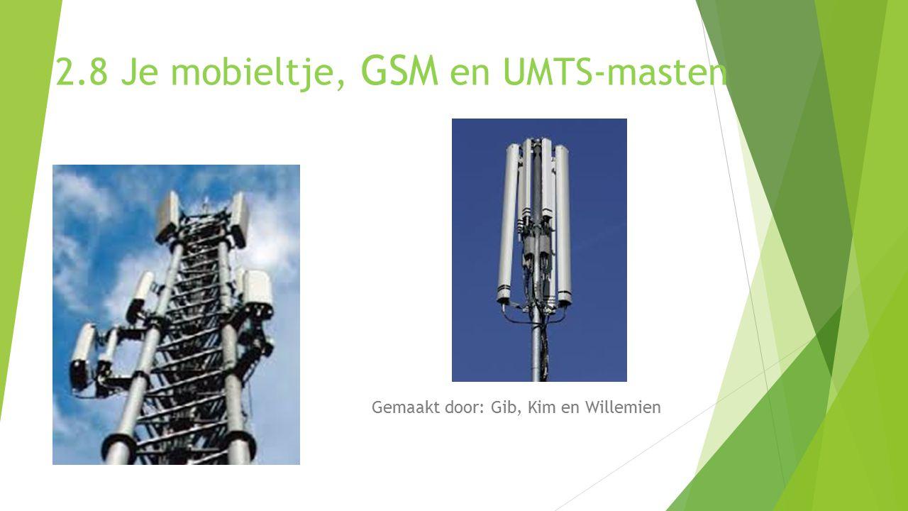 2.8 Je mobieltje, GSM en UMTS-masten Gemaakt door: Gib, Kim en Willemien
