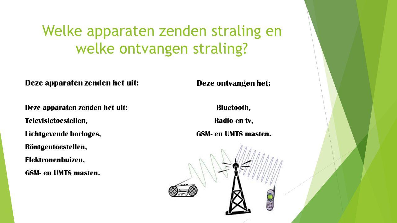 Welke apparaten zenden straling en welke ontvangen straling? Deze apparaten zenden het uit: Televisietoestellen, Lichtgevende horloges, Röntgentoestel