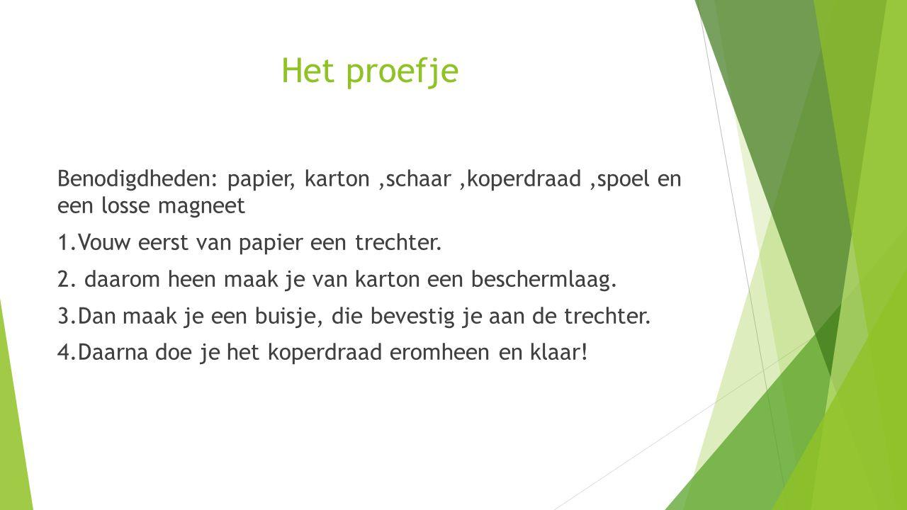 Het proefje Benodigdheden: papier, karton,schaar,koperdraad,spoel en een losse magneet 1.Vouw eerst van papier een trechter. 2. daarom heen maak je va