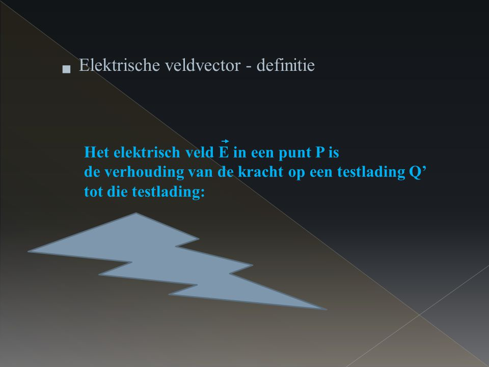 Het elektrisch veld E in een punt P is de verhouding van de kracht op een testlading Q' tot die testlading: F E = Q'  Elektrische veldvector - defini