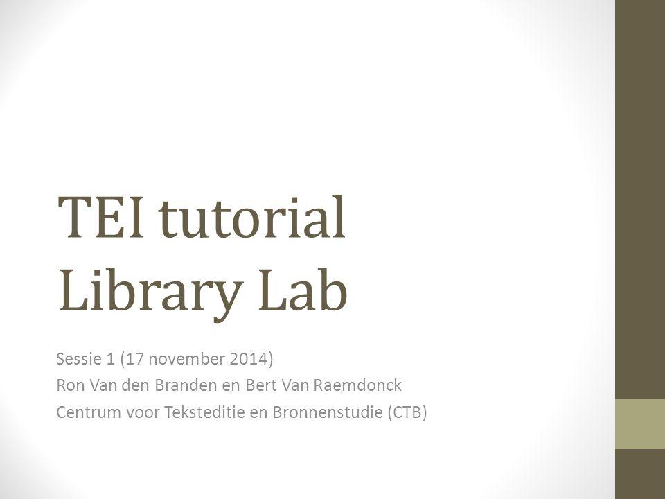 TEI tutorial Library Lab Sessie 1 (17 november 2014) Ron Van den Branden en Bert Van Raemdonck Centrum voor Teksteditie en Bronnenstudie (CTB)