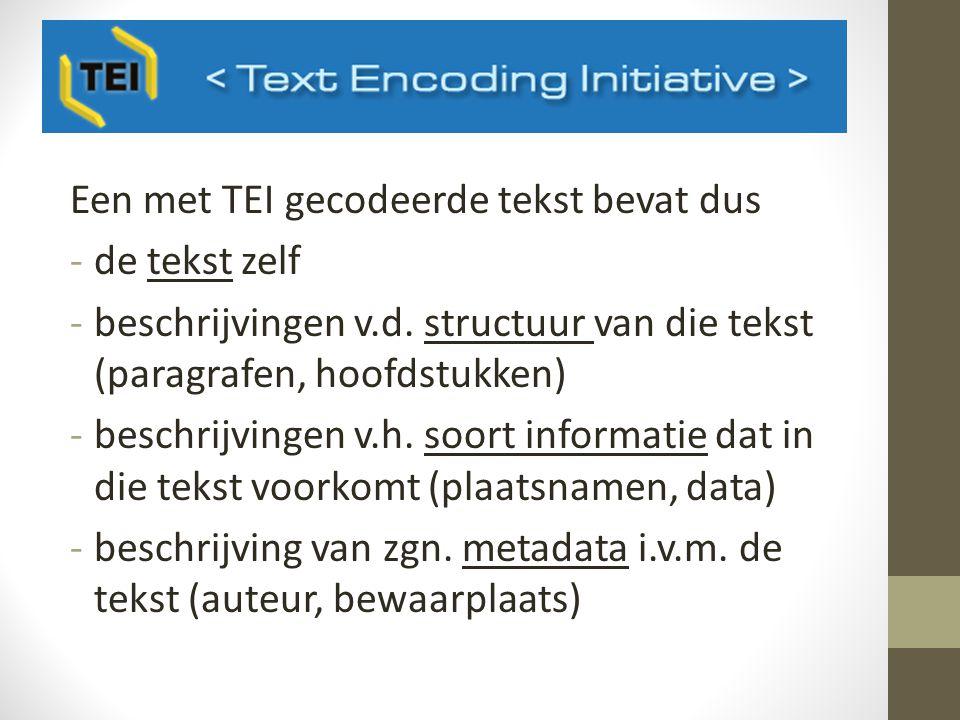 Een met TEI gecodeerde tekst bevat dus -de tekst zelf -beschrijvingen v.d.