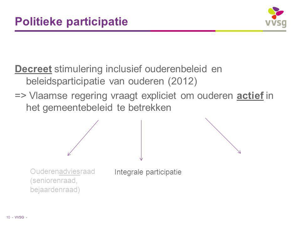 VVSG - Politieke participatie Decreet stimulering inclusief ouderenbeleid en beleidsparticipatie van ouderen (2012) => Vlaamse regering vraagt expliciet om ouderen actief in het gemeentebeleid te betrekken 10 - Ouderenadviesraad (seniorenraad, bejaardenraad) Integrale participatie