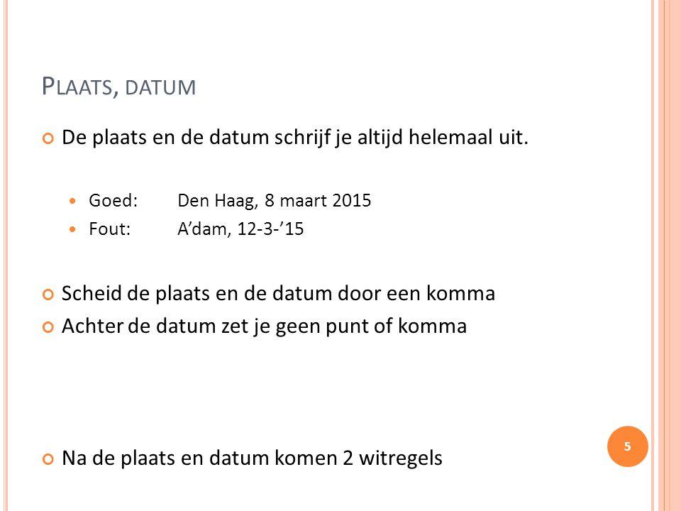 P LAATS, DATUM De plaats en de datum schrijf je altijd helemaal uit. Goed:Den Haag, 8 maart 2015 Fout:A'dam, 12-3-'15 Scheid de plaats en de datum doo