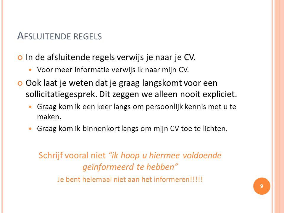 A FSLUITENDE REGELS In de afsluitende regels verwijs je naar je CV. Voor meer informatie verwijs ik naar mijn CV. Ook laat je weten dat je graag langs